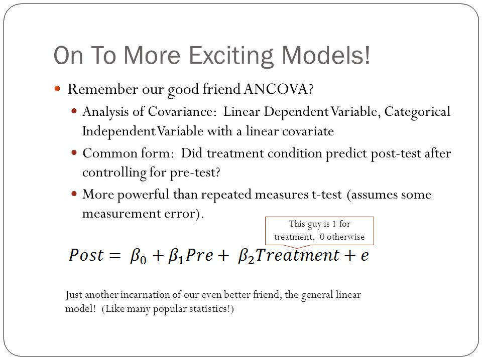 On To More Exciting Models! Remember our good friend ANCOVA? Analysis of Covariance: Linear Dependent Variable, Categorical Independent Variable with