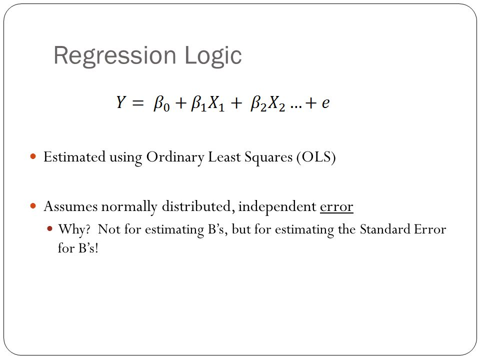Regression Logic Estimated using Ordinary Least Squares (OLS) Assumes normally distributed, independent error Why.