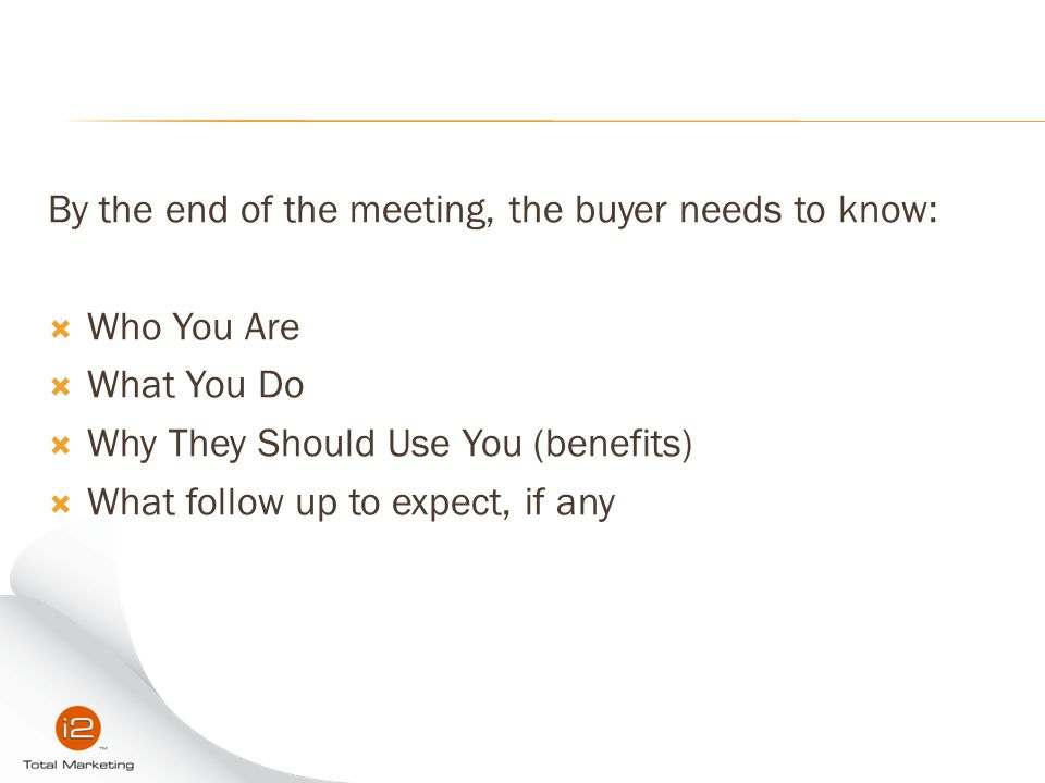By the end of the meeting, the buyer needs to know:  Who You Are  What You Do  Why They Should Use You (benefits)  What follow up to expect, if an