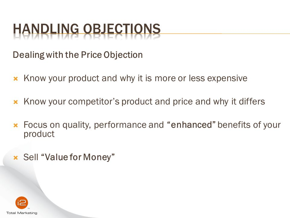 Dealing with the Price Objection  Know your product and why it is more or less expensive  Know your competitor's product and price and why it differ