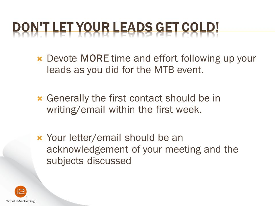  Devote MORE time and effort following up your leads as you did for the MTB event.  Generally the first contact should be in writing/email within th