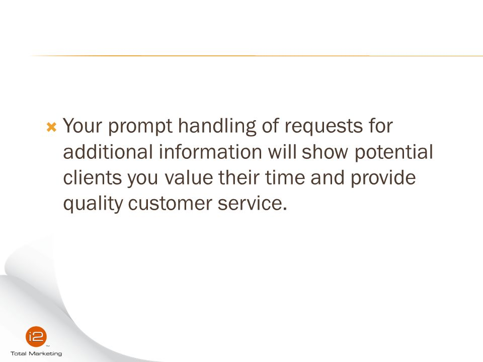  Your prompt handling of requests for additional information will show potential clients you value their time and provide quality customer service.