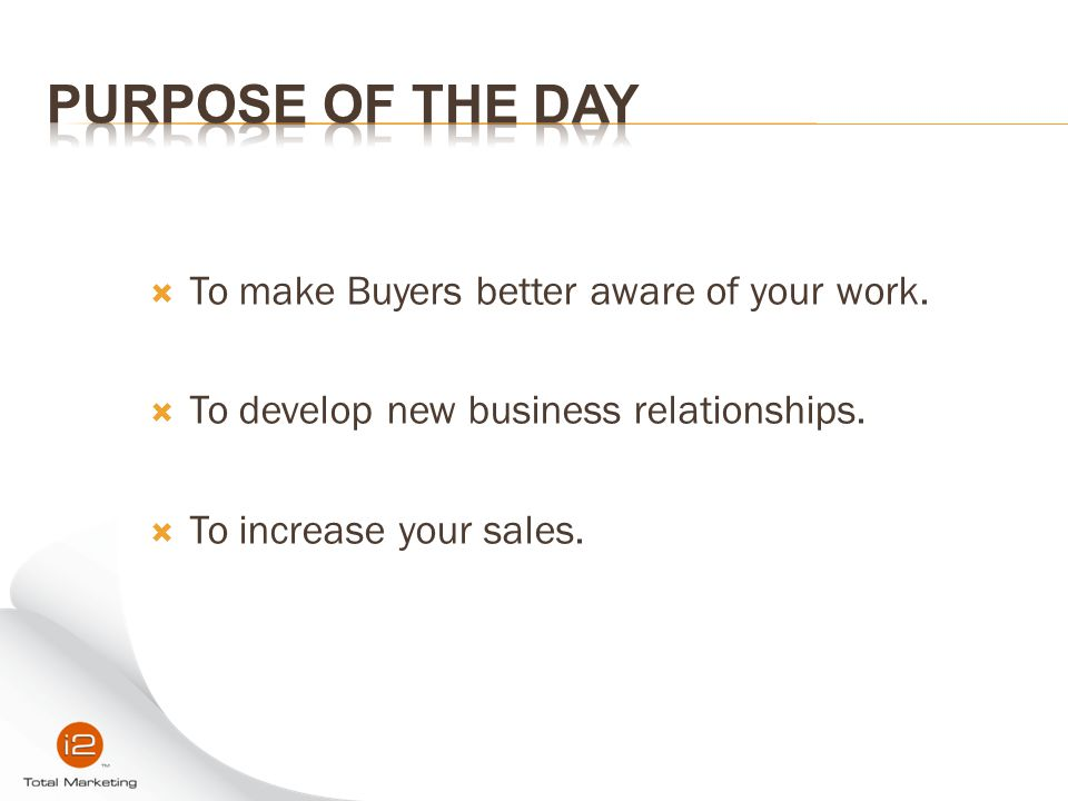  To make Buyers better aware of your work.  To develop new business relationships.  To increase your sales.