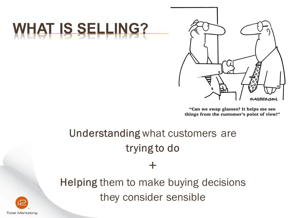 Understanding what customers are trying to do + Helping them to make buying decisions they consider sensible