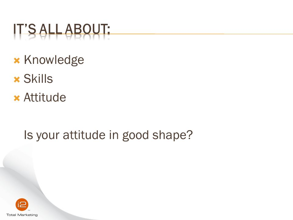  Knowledge  Skills  Attitude Is your attitude in good shape?