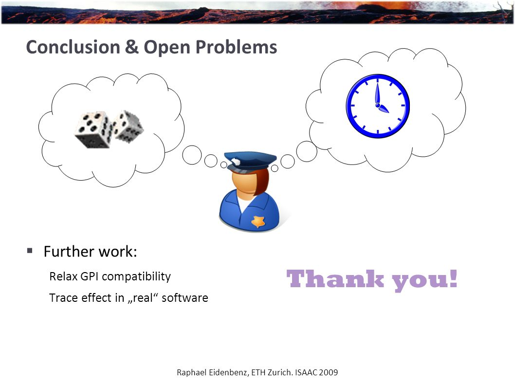 """Raphael Eidenbenz, ETH Zurich. ISAAC 2009 Conclusion & Open Problems  Further work: Relax GPI compatibility Trace effect in """"real"""" software Thank you"""