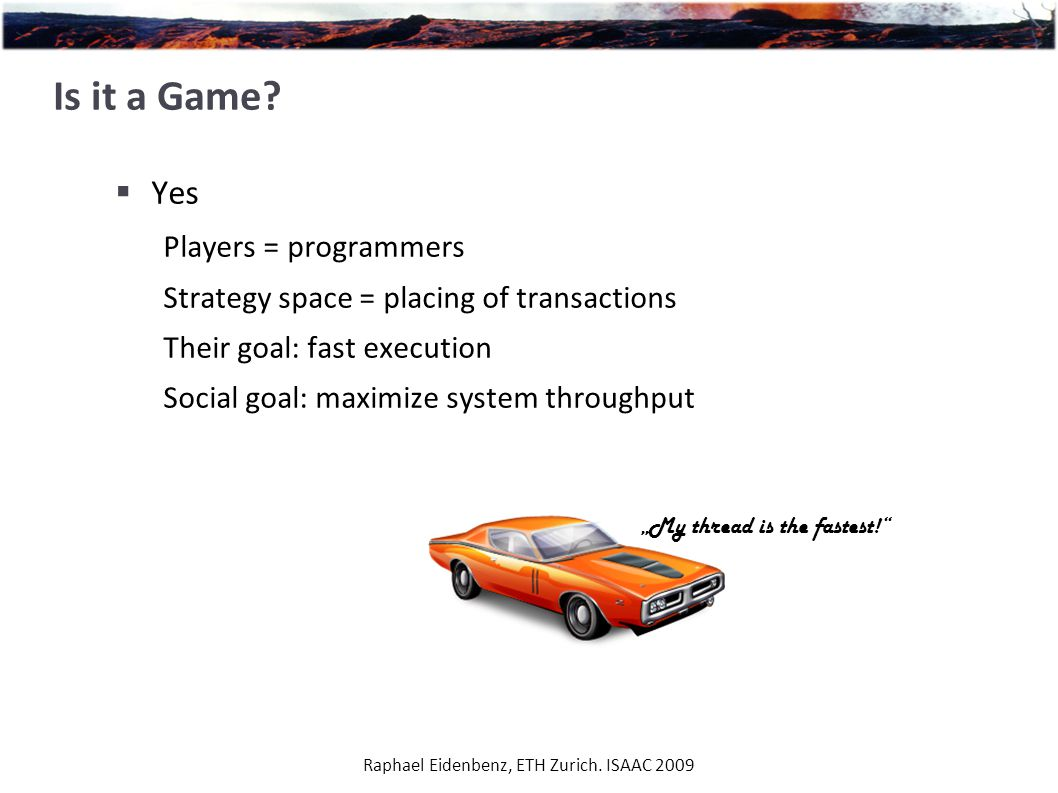 Raphael Eidenbenz, ETH Zurich. ISAAC 2009 Is it a Game?  Yes Players = programmers Strategy space = placing of transactions Their goal: fast executio