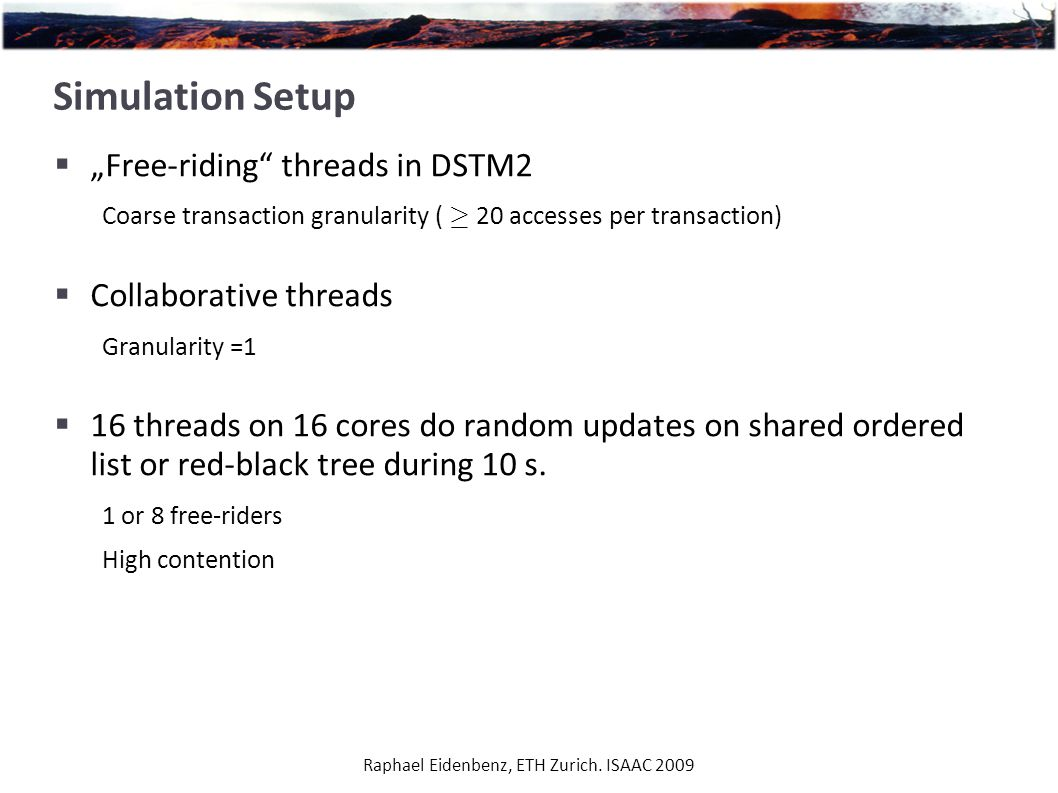 "Raphael Eidenbenz, ETH Zurich. ISAAC 2009 Simulation Setup  ""Free-riding"" threads in DSTM2 Coarse transaction granularity ( ¸ 20 accesses per transac"