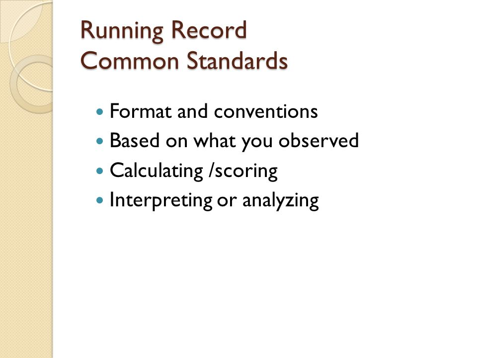 Running Record Common Standards Format and conventions Based on what you observed Calculating /scoring Interpreting or analyzing
