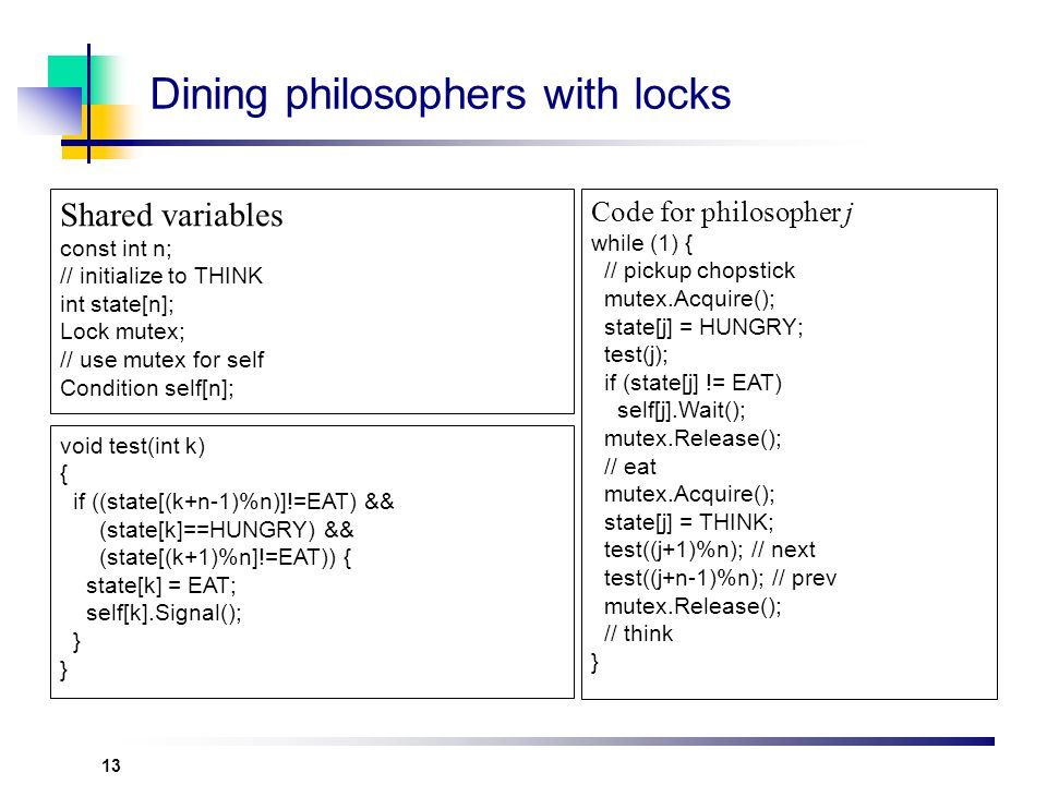 13 Dining philosophers with locks Shared variables const int n; // initialize to THINK int state[n]; Lock mutex; // use mutex for self Condition self[n]; Code for philosopher j while (1) { // pickup chopstick mutex.Acquire(); state[j] = HUNGRY; test(j); if (state[j] != EAT) self[j].Wait(); mutex.Release(); // eat mutex.Acquire(); state[j] = THINK; test((j+1)%n); // next test((j+n-1)%n); // prev mutex.Release(); // think } void test(int k) { if ((state[(k+n-1)%n)]!=EAT) && (state[k]==HUNGRY) && (state[(k+1)%n]!=EAT)) { state[k] = EAT; self[k].Signal(); }