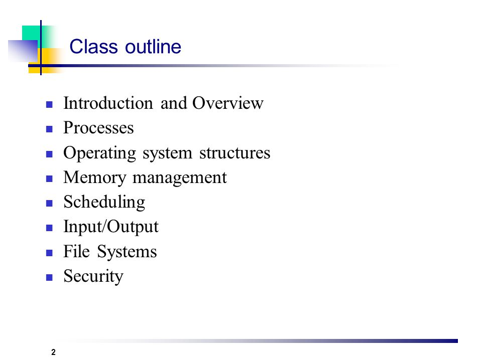 2 Class outline Introduction and Overview Processes Operating system structures Memory management Scheduling Input/Output File Systems Security