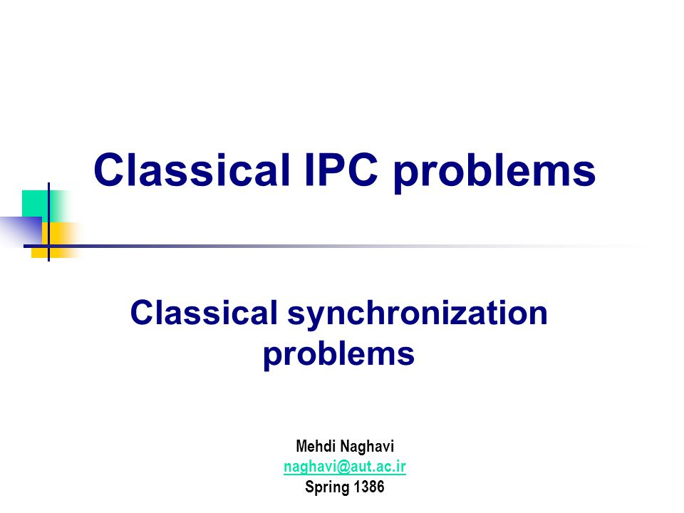 Classical IPC problems Mehdi Naghavi Spring 1386 Classical synchronization problems