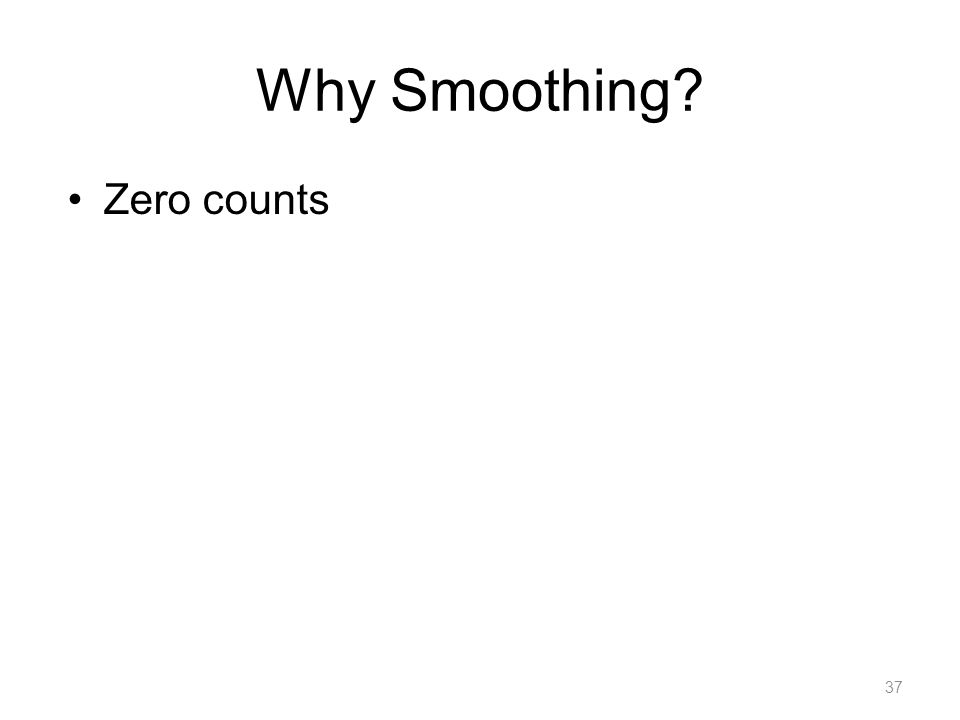 Why Smoothing? Zero counts 37