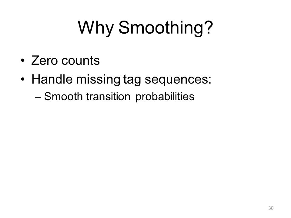 Why Smoothing? Zero counts Handle missing tag sequences: –Smooth transition probabilities 38