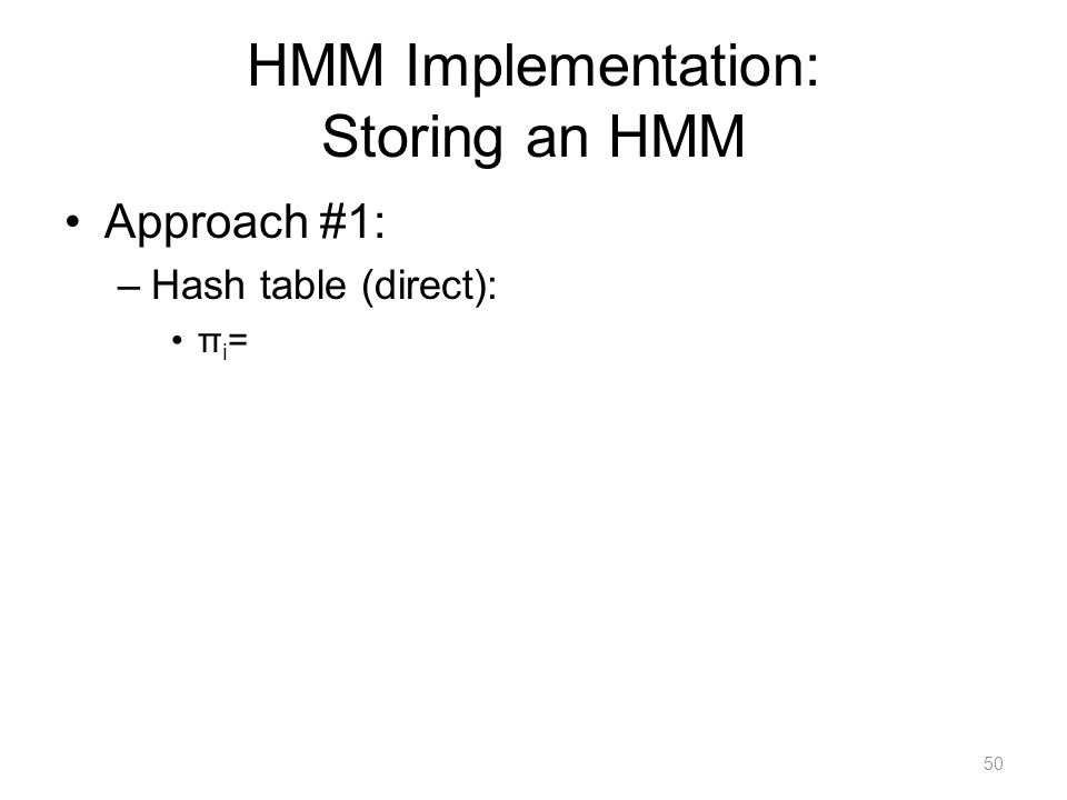 HMM Implementation: Storing an HMM Approach #1: –Hash table (direct): π i = 50