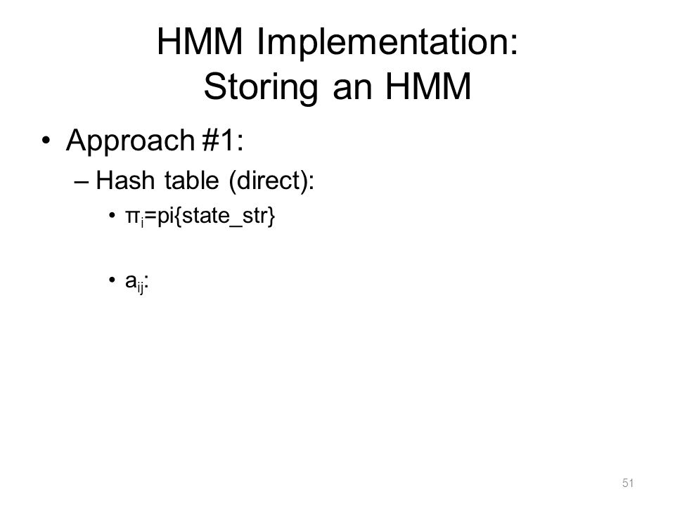 HMM Implementation: Storing an HMM Approach #1: –Hash table (direct): π i =pi{state_str} a ij : 51