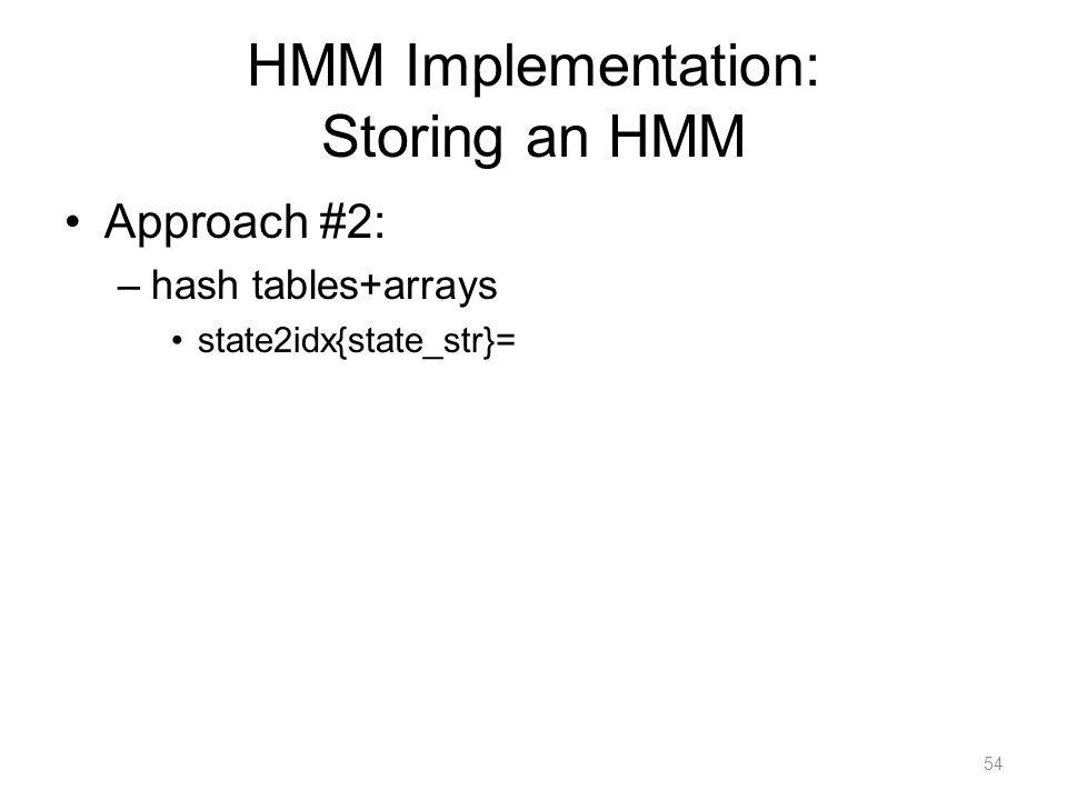 HMM Implementation: Storing an HMM Approach #2: –hash tables+arrays state2idx{state_str}= 54