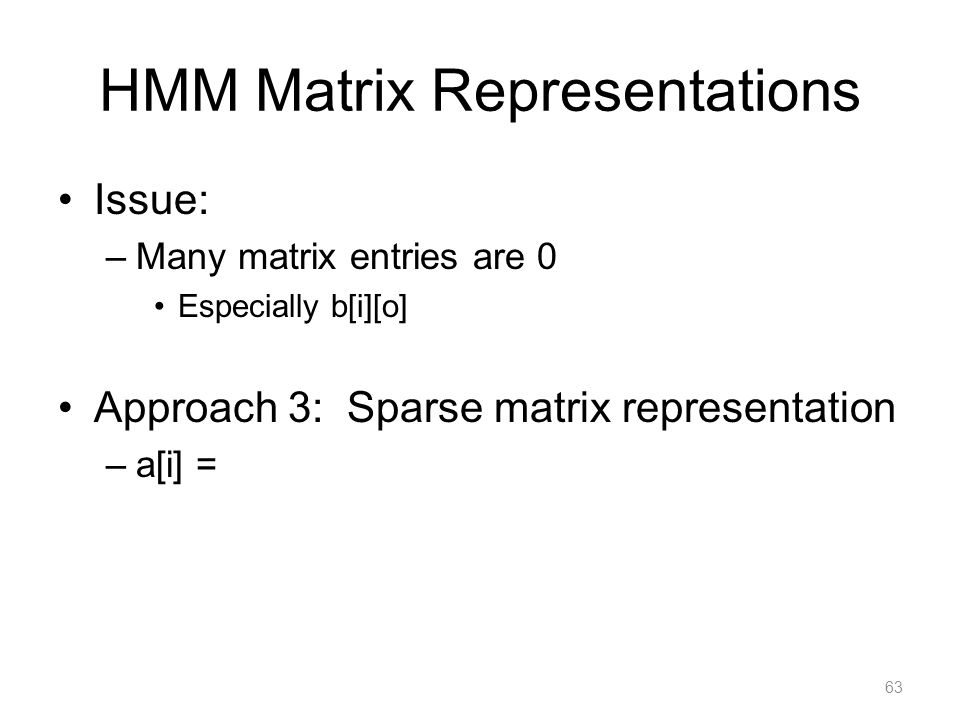 HMM Matrix Representations Issue: –Many matrix entries are 0 Especially b[i][o] Approach 3: Sparse matrix representation –a[i] = 63