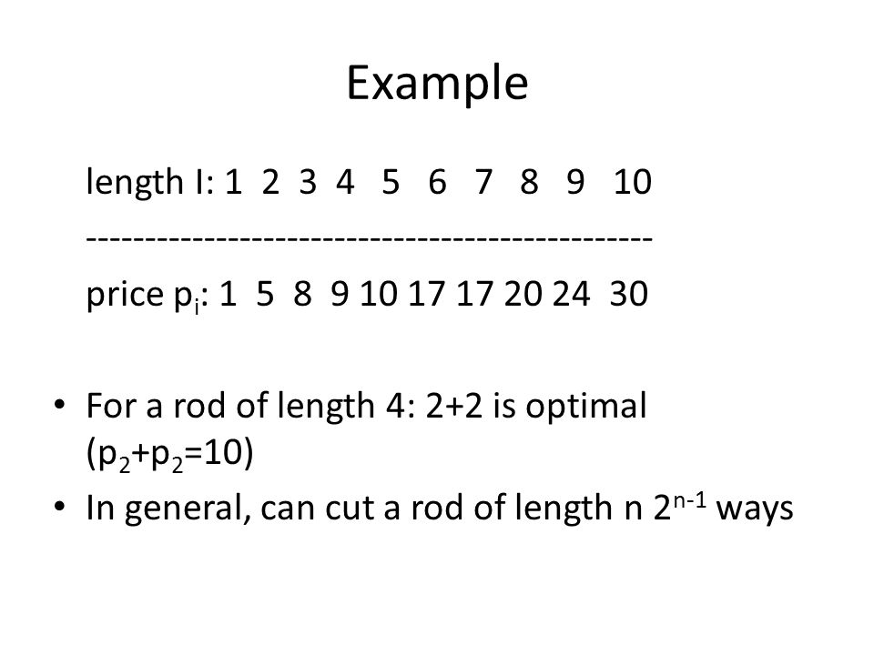 Example length I: 1 2 3 4 5 6 7 8 9 10 ------------------------------------------------ price p i : 1 5 8 9 10 17 17 20 24 30 For a rod of length 4: 2+2 is optimal (p 2 +p 2 =10) In general, can cut a rod of length n 2 n-1 ways