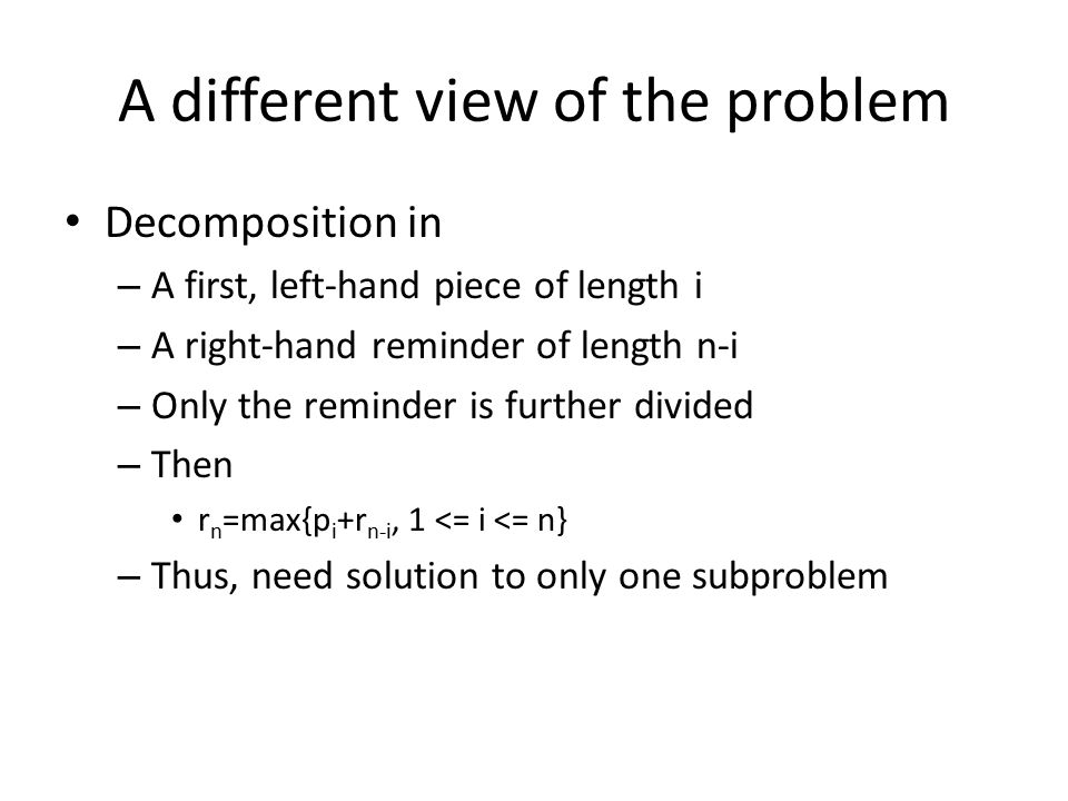 A different view of the problem Decomposition in – A first, left-hand piece of length i – A right-hand reminder of length n-i – Only the reminder is further divided – Then r n =max{p i +r n-i, 1 <= i <= n} – Thus, need solution to only one subproblem