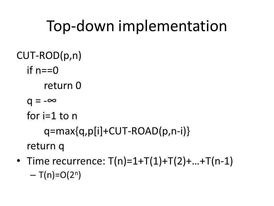 Top-down implementation CUT-ROD(p,n) if n==0 return 0 q = -∞ for i=1 to n q=max{q,p[i]+CUT-ROAD(p,n-i)} return q Time recurrence: T(n)=1+T(1)+T(2)+…+T