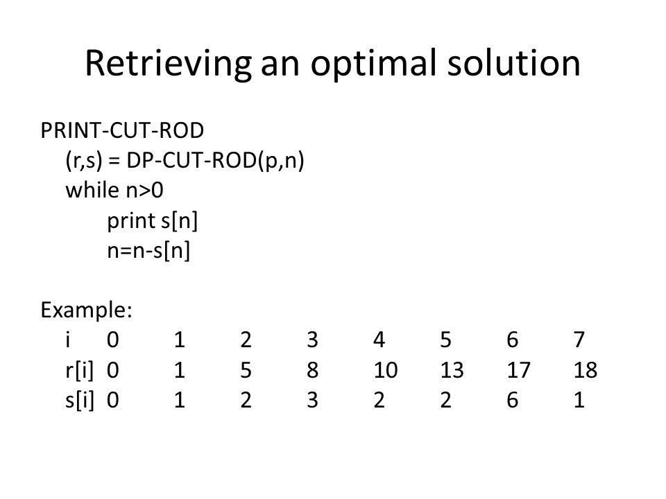 Retrieving an optimal solution PRINT-CUT-ROD (r,s) = DP-CUT-ROD(p,n) while n>0 print s[n] n=n-s[n] Example: i01234567 r[i]015810131718 s[i]01232261