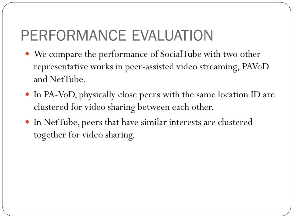 PERFORMANCE EVALUATION We compare the performance of SocialTube with two other representative works in peer-assisted video streaming, PAVoD and NetTube.