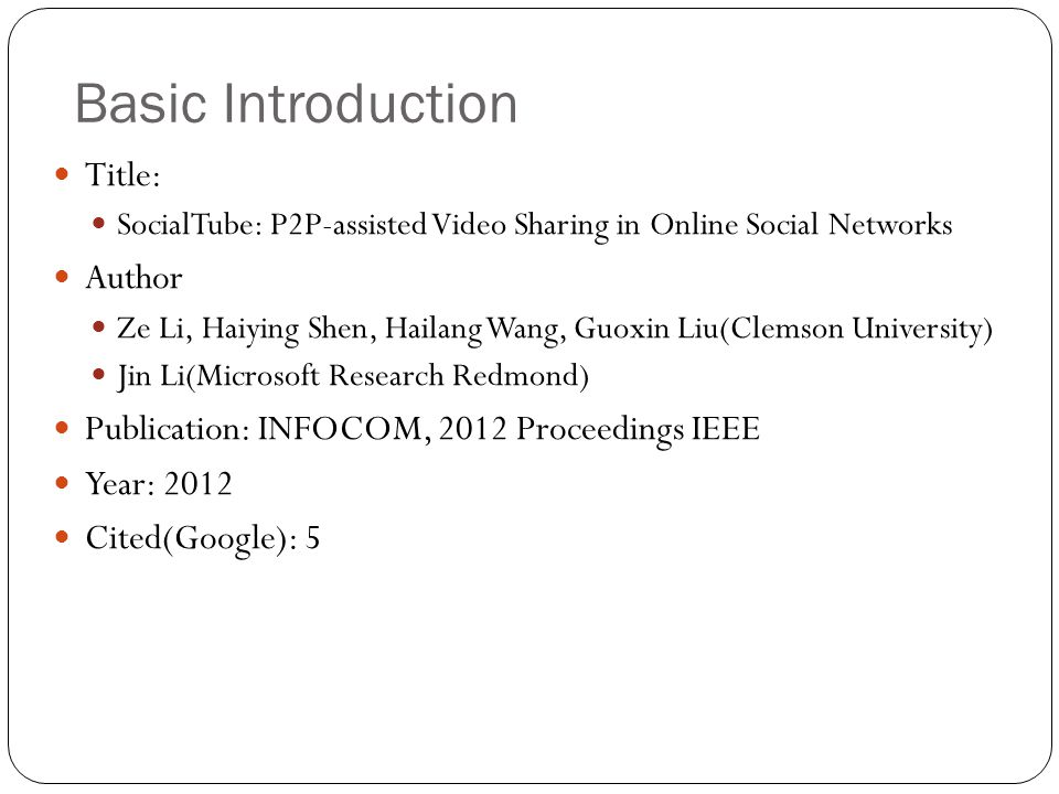 Basic Introduction Title: SocialTube: P2P-assisted Video Sharing in Online Social Networks Author Ze Li, Haiying Shen, Hailang Wang, Guoxin Liu(Clemson University) Jin Li(Microsoft Research Redmond) Publication: INFOCOM, 2012 Proceedings IEEE Year: 2012 Cited(Google): 5