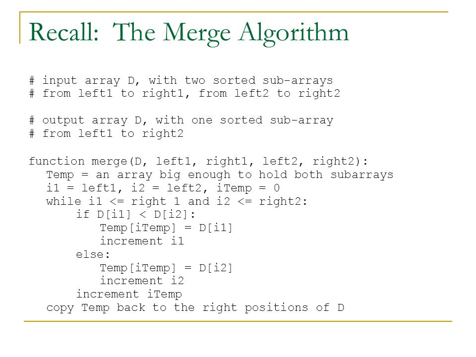 Recall: The Merge Algorithm # input array D, with two sorted sub-arrays # from left1 to right1, from left2 to right2 # output array D, with one sorted