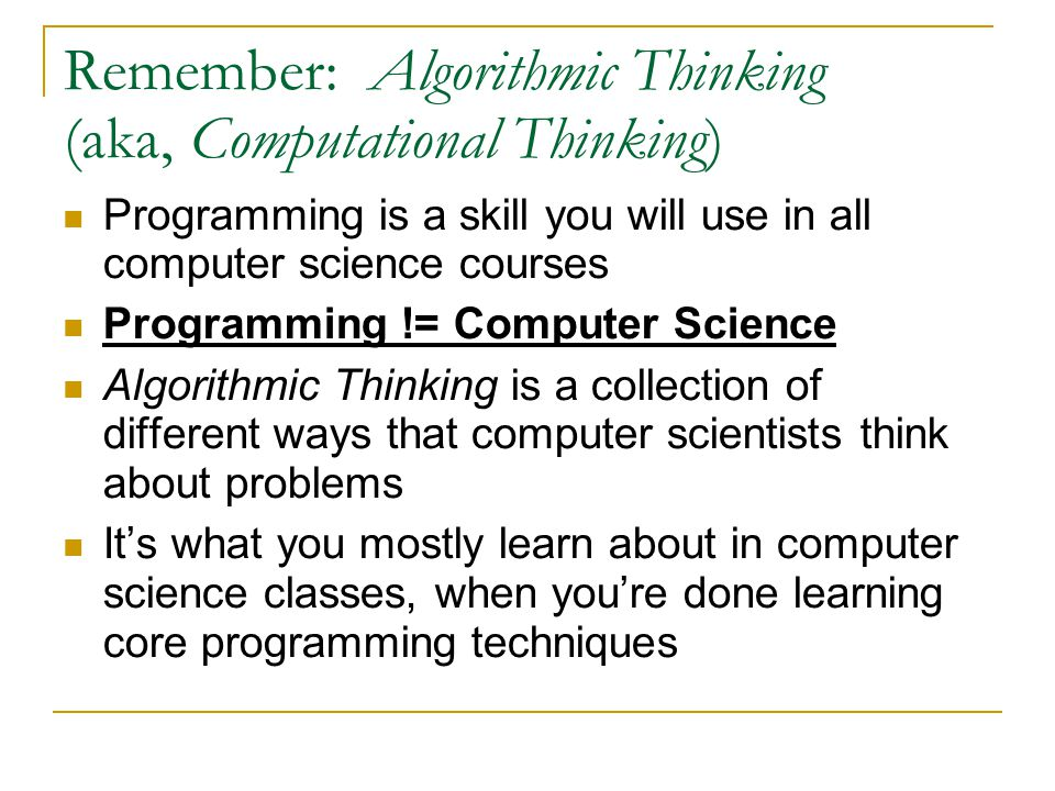 Remember: Algorithmic Thinking (aka, Computational Thinking) Programming is a skill you will use in all computer science courses Programming != Comput