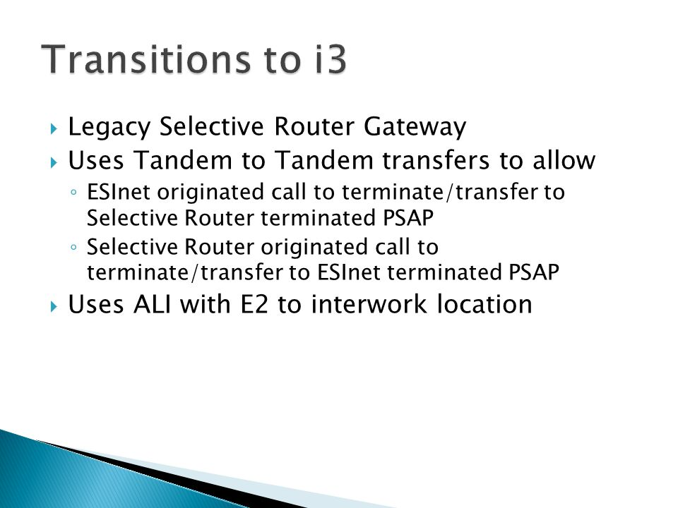 Legacy Selective Router Gateway  Uses Tandem to Tandem transfers to allow ◦ ESInet originated call to terminate/transfer to Selective Router terminated PSAP ◦ Selective Router originated call to terminate/transfer to ESInet terminated PSAP  Uses ALI with E2 to interwork location