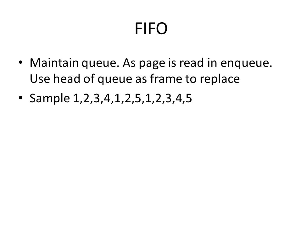FIFO Maintain queue. As page is read in enqueue. Use head of queue as frame to replace Sample 1,2,3,4,1,2,5,1,2,3,4,5