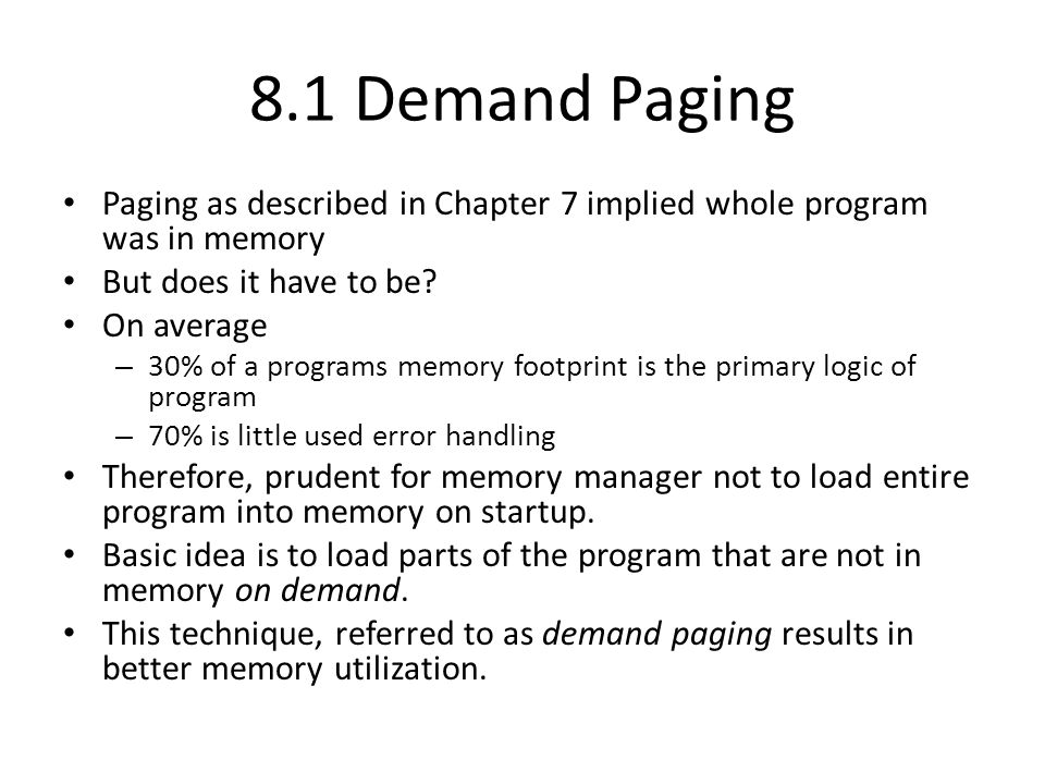 8.1 Demand Paging Paging as described in Chapter 7 implied whole program was in memory But does it have to be? On average – 30% of a programs memory f