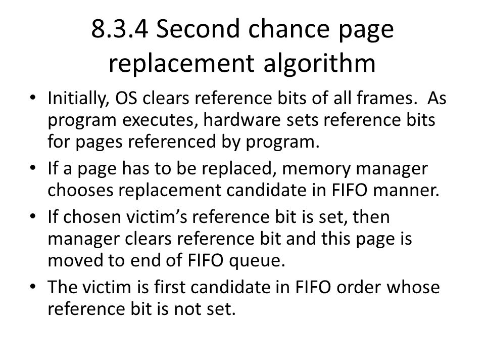 8.3.4 Second chance page replacement algorithm Initially, OS clears reference bits of all frames. As program executes, hardware sets reference bits fo