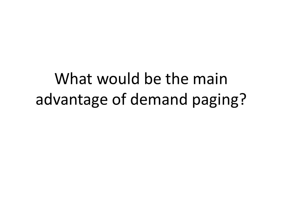 What would be the main advantage of demand paging?