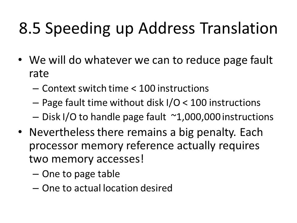 8.5 Speeding up Address Translation We will do whatever we can to reduce page fault rate – Context switch time < 100 instructions – Page fault time wi