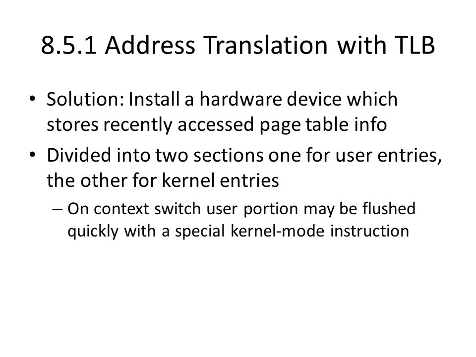 8.5.1 Address Translation with TLB Solution: Install a hardware device which stores recently accessed page table info Divided into two sections one fo