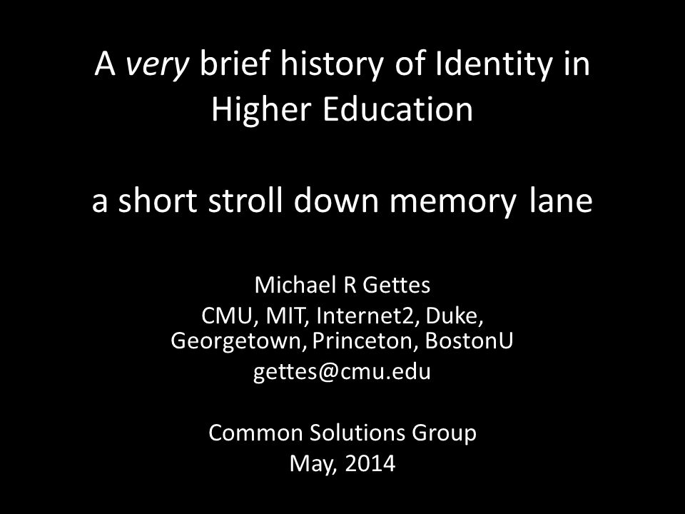 A very brief history of Identity in Higher Education a short stroll down memory lane Michael R Gettes CMU, MIT, Internet2, Duke, Georgetown, Princeton, BostonU gettes@cmu.edu Common Solutions Group May, 2014