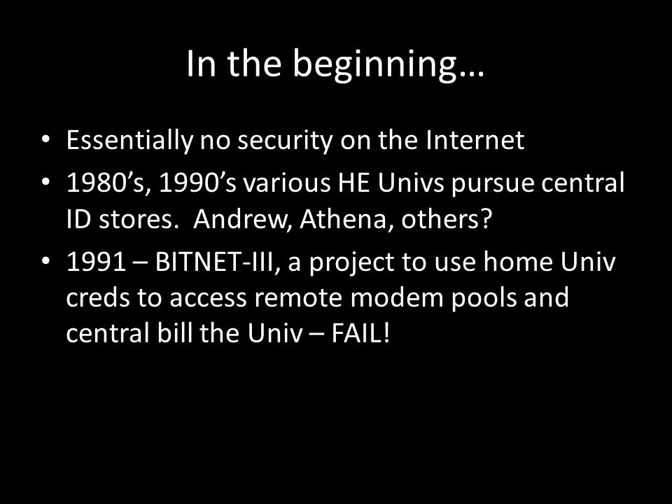 In the beginning… Essentially no security on the Internet 1980's, 1990's various HE Univs pursue central ID stores.