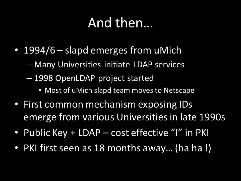 And then… 1994/6 – slapd emerges from uMich – Many Universities initiate LDAP services – 1998 OpenLDAP project started Most of uMich slapd team moves to Netscape First common mechanism exposing IDs emerge from various Universities in late 1990s Public Key + LDAP – cost effective I in PKI PKI first seen as 18 months away… (ha ha !)