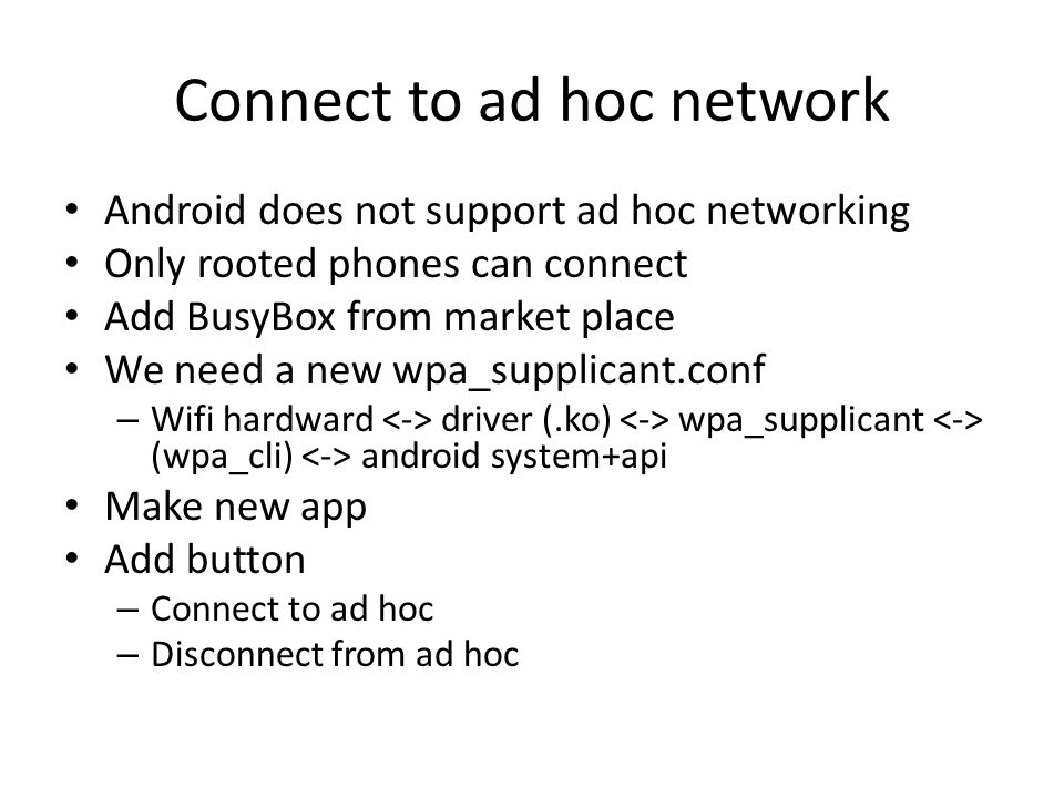 Connect to ad hoc network Android does not support ad hoc networking Only rooted phones can connect Add BusyBox from market place We need a new wpa_su
