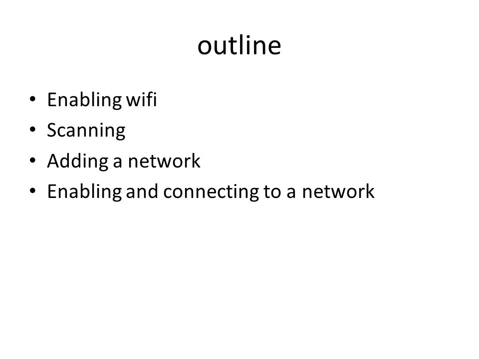 outline Enabling wifi Scanning Adding a network Enabling and connecting to a network