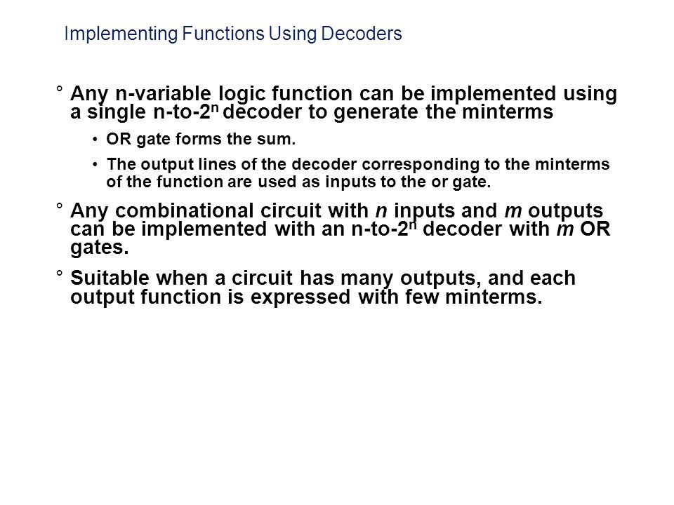 Implementing Functions Using Decoders °Any n-variable logic function can be implemented using a single n-to-2 n decoder to generate the minterms OR ga