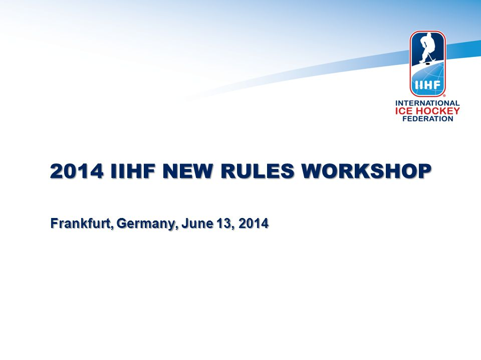 2014 IIHF NEW RULES WORKSHOP Frankfurt, Germany, June 13, 2014