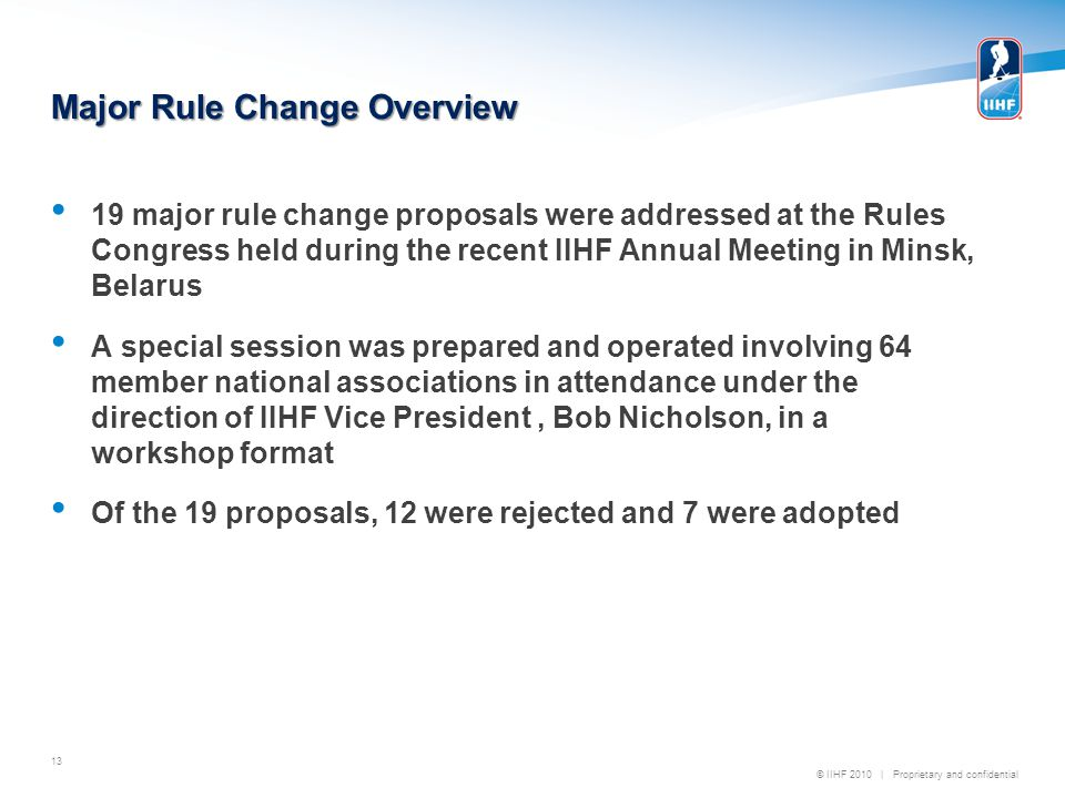 © IIHF 2010 | Proprietary and confidential Major Rule Change Overview 19 major rule change proposals were addressed at the Rules Congress held during the recent IIHF Annual Meeting in Minsk, Belarus A special session was prepared and operated involving 64 member national associations in attendance under the direction of IIHF Vice President, Bob Nicholson, in a workshop format Of the 19 proposals, 12 were rejected and 7 were adopted 13