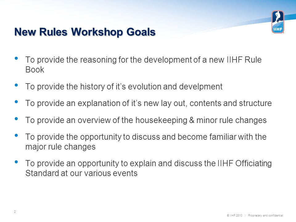 © IIHF 2010   Proprietary and confidential Major Rule Change Overview 19 major rule change proposals were addressed at the Rules Congress held during the recent IIHF Annual Meeting in Minsk, Belarus A special session was prepared and operated involving 64 member national associations in attendance under the direction of IIHF Vice President, Bob Nicholson, in a workshop format Of the 19 proposals, 12 were rejected and 7 were adopted 13