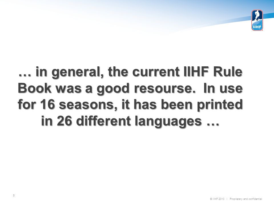© IIHF 2010   Proprietary and confidential 102 – Boards Current Rule & The New Rule b) They shall be not less than 1.17 metres and not more than 1.22 metres in height above the level of the ice surface b) They shall be 1070mm in height above the level of the ice surface.