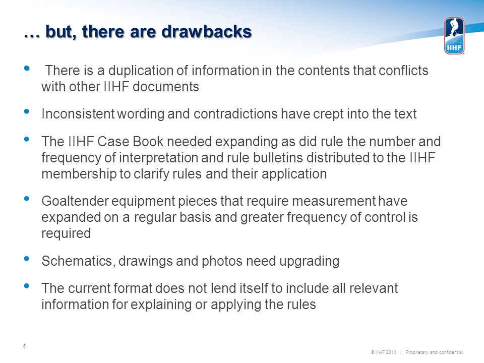 © IIHF 2010 | Proprietary and confidential … but, there are drawbacks 6 There is a duplication of information in the contents that conflicts with other IIHF documents Inconsistent wording and contradictions have crept into the text The IIHF Case Book needed expanding as did rule the number and frequency of interpretation and rule bulletins distributed to the IIHF membership to clarify rules and their application Goaltender equipment pieces that require measurement have expanded on a regular basis and greater frequency of control is required Schematics, drawings and photos need upgrading The current format does not lend itself to include all relevant information for explaining or applying the rules