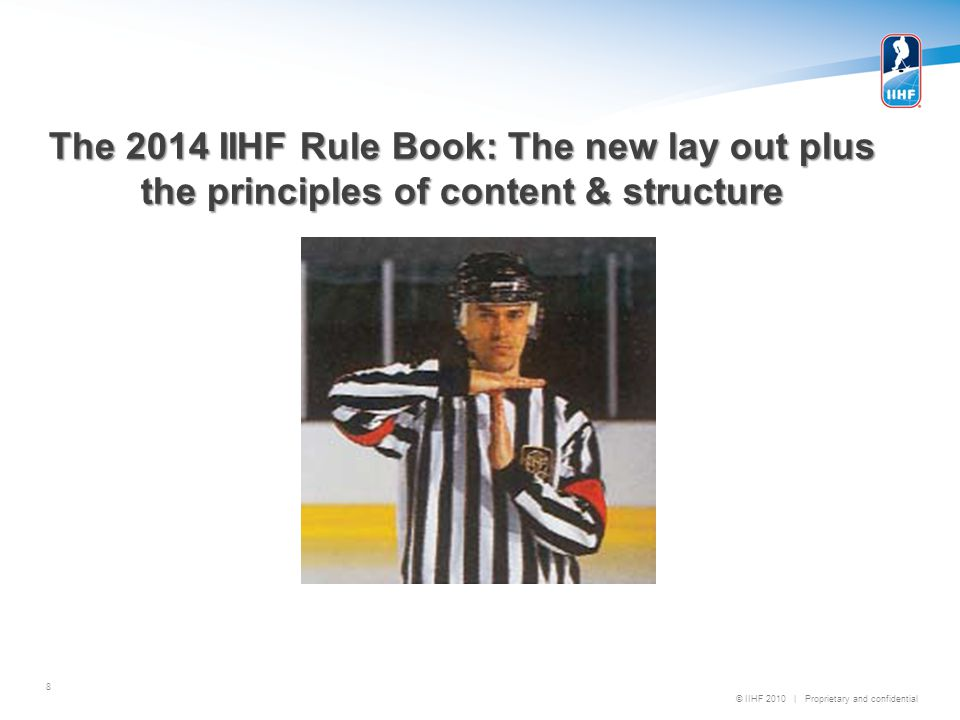 © IIHF 2010 | Proprietary and confidential The 2014 IIHF Rule Book: The new lay out plus the principles of content & structure 8