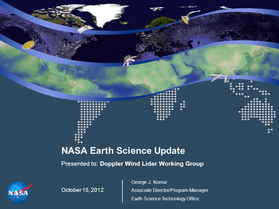NASA Earth Science Update Presented to: Doppler Wind Lidar Working Group October 15, 2012 George J. Komar Associate Director/Program Manager Earth Sci